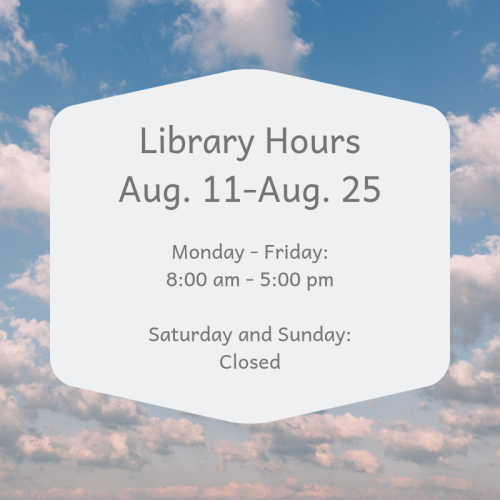 Library Hours for Aug. 11-Aug. 25. Monday - Friday 8:00am-5:00pm. Closed Saturday and Sunday.